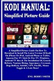 KODI MANUAL: Simplified Picture Guide: A Simplified Picture Guide On How To Download & Install The Latest Version Of Kodi On iPhone Or iPad, Android Phone ... Fire TV Stick Or Fire TV. (English Edition)