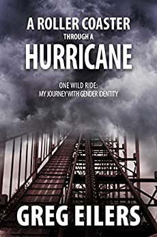 A Roller Coaster Through a Hurricane: One Wild Ride: My Journey with Gender Identity (English Edition) di [Eilers, Greg]
