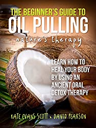 The Beginner's Guide To Oil Pulling: Nature's Therapy: Learn How to Heal Your Body By Using An Ancient Oral Detox Therapy