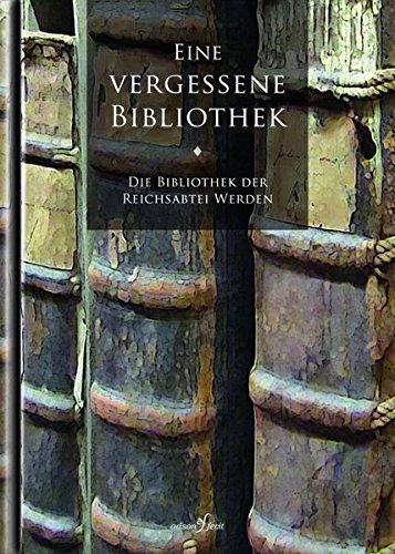 Eine vergessene Bibliothek: Die Bibliothek der Reichsabtei Werden (Werdener Schätze)