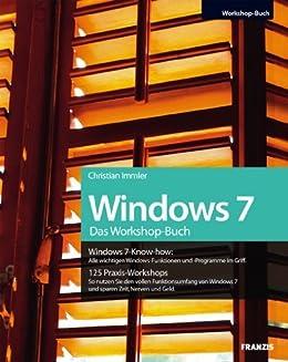 Das Windows 7 Workshopbuch: Alle wichtigen Windows-Funktionen und -Programme im Griff / 125 Praxis-Workshops - So nutzen Sie den vollen Funktionsumfang von Windows 7 und sparen Zeit, Nerven und Geld von [Immler, Christian]