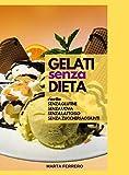 Gelati senza Dieta: Ricette senza Glutine, senza Uova, senza Lattosio, senza Zuccheri aggiunti (Ricette Amiche Vol. 1)