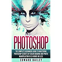 PHOTOSHOP: Secrets Of Color Grading And Photo Manipulation!: The Complete Beginners Guide To MASTERING PHOTOSHOP in 24 Hours Or Less! (Computers & Technology ... - Graphic Design) (English Edition)