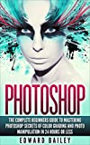 PHOTOSHOP: Secrets Of Color Grading And Photo Manipulation!: The Complete Beginners Guide To MASTERING PHOTOSHOP in 24 Hours Or Less! (Computers & Technology ... - Cloud Computing - Graphic Design)
