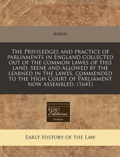 The Priviledges and practice of parliaments in England collected out of the common lawes of this land, seene and allowed by the learned in the lawes, ... Court of Parliament now assembled. (1641) por Anon