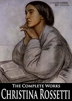 The Complete Works of Christina Rossetti by [Rossetti, Christina]