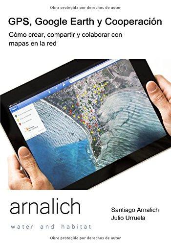 GPS y Google Earth en Cooperacion: Como crear, compartir y colaborar con mapas en la red