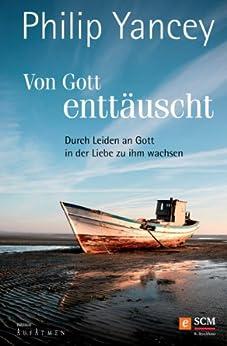 Von Gott enttäuscht: Durch Leiden an Gott in der Liebe zu ihm wachsen (Edition Aufatmen) von [Yancey, Philip]
