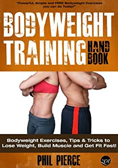 Bodyweight Training Handbook: Bodyweight Exercises, Tips & Tricks to Lose Weight, Build Muscle and Get Fit Fast! (Fitness made Simple by Phil Pierce Book 2) PDF Descargar Gratis