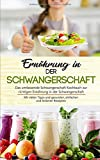 Ernährung in der Schwangerschaft: Das umfassende Schwangerschaft Kochbuch zur richtigen Ernährung in der Schwangerschaft…