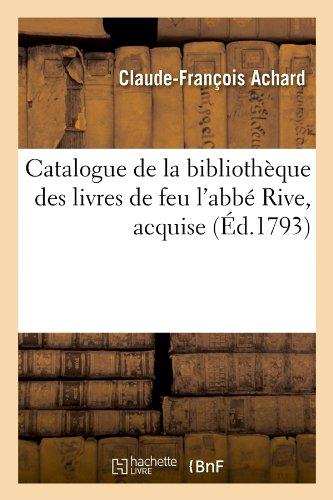 Catalogue de la bibliothèque des livres de feu l'abbé Rive , acquise (Éd.1793)