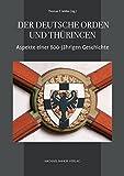 Der Deutsche Orden und Thüringen: Aspekte einer 800-jährigen Geschichte (Mühlhäuser Museen Forschungen und Studien, Band 4)