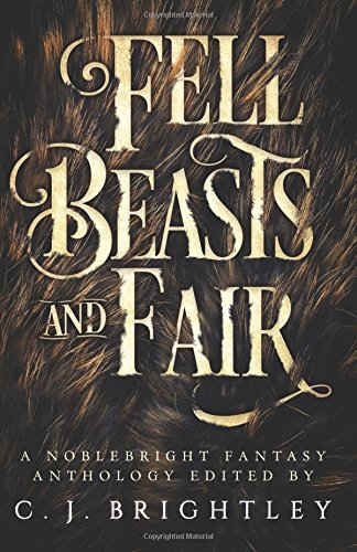 Fell Beasts and Fair: A Noblebright Fantasy Anthology (Song Of The Beast)