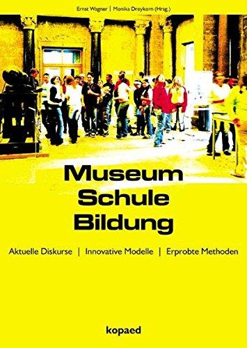 Museum Schule Bildung: Aktuelle Diskurse - Innovative Modelle - Erprobte Methoden