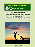 Automatic Golf The Revolutionary Pendulum Swing for Golf Success: The New Swing for More Power, Consistency, and Lower Scores! (Automatic Putting Book 4)