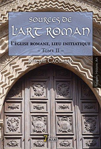 Sources de l'art roman : L'église romane, lieu initiatique. Tome 2