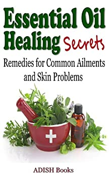 Essential Oil Healing Secrets : Aromatherapy Guide Book for Beginners to Cure Common Ailments and Skin Problems with quick tips to make simple recipes at Home (English Edition) par [Books, ADISH]