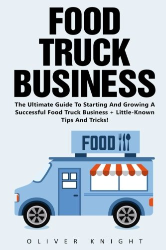 Food Truck Business: The Ultimate Guide To Starting And Growing A Successful Food Truck Business + Little-Known Tips And Tricks! (Food Truck, Passive Income, Truck Startup) (Food Truck Für Dummies)