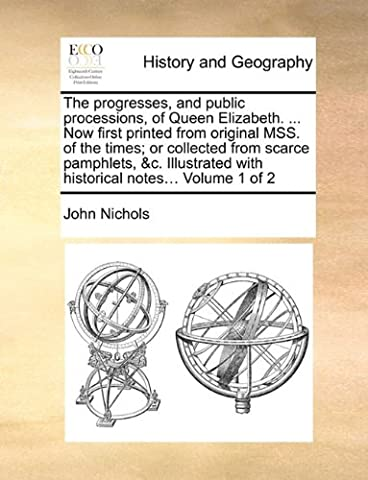 The Progresses, and Public Processions, of Queen Elizabeth. ... Now First Printed from Original Mss. of the Times; Or Collected from Scarce Pamphlets, ... with Historical Notes... Volume 1 of 2