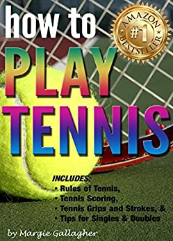 Descargar PDF How to Play Tennis: The Complete Guide to the Rules of Tennis, Tennis Scoring, Tennis Grips and Strokes, and Tennis Tips for Singles & Doubles