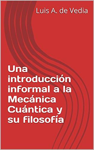Una introducción informal a la Mecánica Cuántica y su filosofía