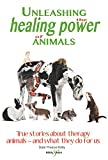 Unleashing the Healing Power of Animals: True stories about therapy animals - and what they do for us