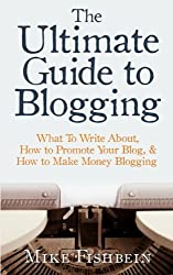 The Ultimate Guide to Blogging: What to Write About, How to Promote Your Blog, & How to Make Money Blogging