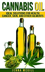 Cannabis Oil: Ideal Solutions for using Medical Marijuana for Health, Cancer, Skin, and Other Ailments  (Updated Edition) (Healthy Oils and Fats for Healthy Living, Healing, Book 1)