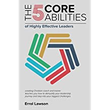 The 5 Core Abilities of Highly Effective Leaders: Leading Christian coach and trainer teaches you how to demystify your leadership journey and step into your biggest challenges