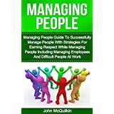 Managing People: Managing People Guide To Successfully Manage People With Strategies For Earning Respect While Managing People Including Managing Employees ... People Management at Work) (English Edition)