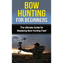 Bow Hunting for Beginners: The Ultimate Guide to Mastering Bow Hunting Fast! (deer hunting, bow hunter, bowhunting, bow hunting for beginners, archery, bow hunting tips, bow & arrow) (English Edition)