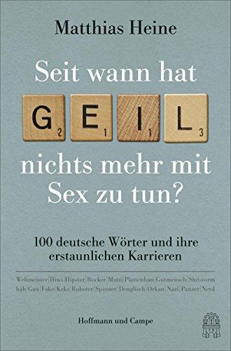 """Seit wann hat \""""geil\"""" nichts mehr mit Sex zu tun?: 100 deutsche Wörter und ihre erstaunlichen Karrieren"""