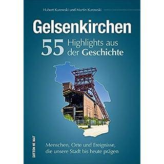 Gelsenkirchen, 55 Highlights aus der Geschichte, Menschen, Orte und Ereignisse, die prägten, reich bebilderte und informative Stadtgeschichte (Sutton Heimatarchiv)