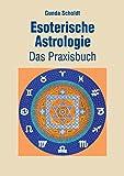 Esoterische Astrologie: Das Praxisbuch