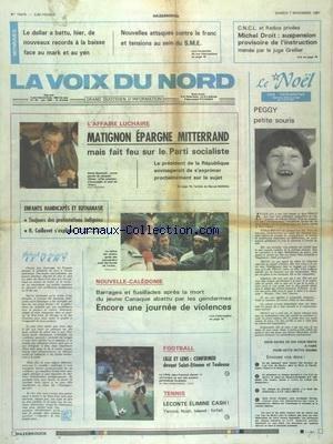 VOIX DU NORD LOISIRS (LA) [No 13478] du 07/11/1987 - L'AFFAIRE LUCHAIRE - MATIGNON EPARGNE MITTERRAND - ENFANTS HANDICAPES ET EYTHANASIE - NOUVELLE-CALEDONIE - BARRAGES ET FUSILLADES APRES LA MORT DU JEUNE CANAQUE ABATTU PAR LES GENDARMES - LES SPORTS - FOOT - TENNIS - MICHE DROIT - SUSPENSION PROVISOIRE DE L'INSTRUCTION MENE PAR LE JUGE GRELLIER - NOUVELLES ATTAQUES CONTRE LE FRANC