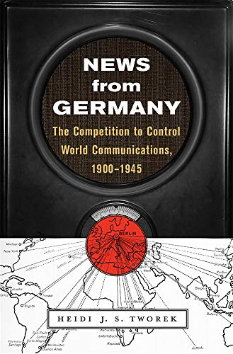 News from Germany – The Competition to Control World Communications, 1900–1945 (Harvard Historical Studies)