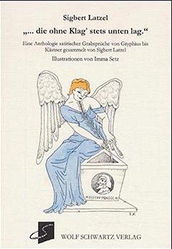 ... die ohne Klag' stets unten lag: Eine Anthologie satirischer Grabsprüche von Gryphius bis Kästner