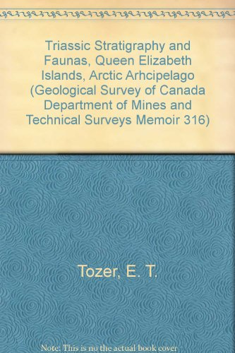 Triassic Stratigraphy and Faunas, Queen Elizabeth Islands, Arctic Arhcipelago (Geological Survey of Canada Department of Mines and Technical Surveys Memoir 316)