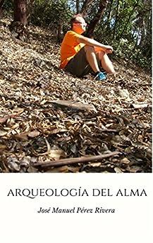 ARQUEOLOGÍA DEL ALMA (Spanish Edition) by [PÉREZ RIVERA, JOSÉ MANUEL]