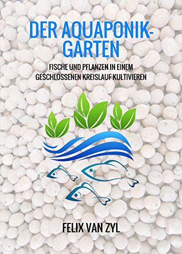 Geschlossen Van (Der Aquaponik-Garten: Fische und Pflanzen in einem geschlossenen Kreislauf kultivieren - Schritt für Schritt zum eigenen System)