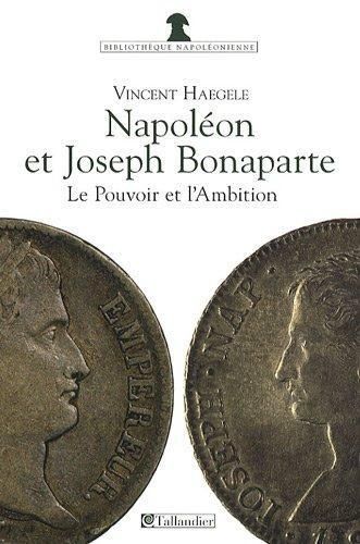 Napoléon et Joseph Bonaparte : Le pouvoir et l'ambition par Vincent Haegele