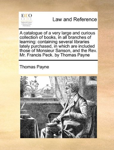 A catalogue of a very large and curious collection of books, in all branches of learning: containing several libraries lately purchased, in which are ... the Rev. Mr. Francis Peck. by Thomas Payne by Thomas Payne (2010-06-16)