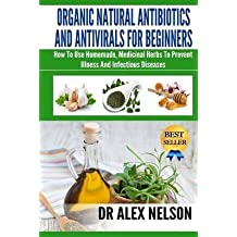 [(Organic Natural Antibiotics and Antivirals for Beginners : How to Use Homemade, Natural Healing and Herbal Medicine)] [By (author) Dr Alex Nelson] published on (October, 2014)