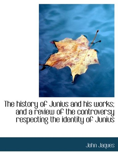 The history of Junius and his works; and a review of the controversy respecting the identity of Juni
