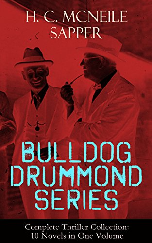 BULLDOG DRUMMOND SERIES - Complete Thriller Collection: 10 Novels in One Volume: The Adventures of a Demobilized Officer Who Found Peace Dull: Bulldog ... Temple Tower, Knock-Out, Challenge…
