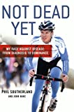 Not Dead Yet: My Race Against Disease: From Diagnosis to Dominance