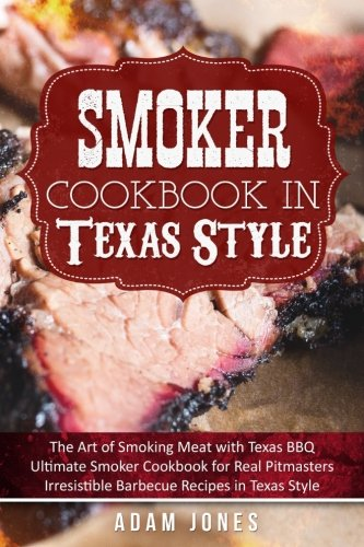 Smoker Cookbook in Texas Style: The Art of Smoking Meat with Texas BBQ, Ultimate Smoker Cookbook for Real Pitmasters, Irresistible Barbecue Recipes in Texas Style