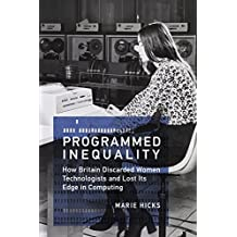 Programmed Inequality: How Britain Discarded Women Technologists and Lost Its Edge in Computing (History of Computing) (English Edition)