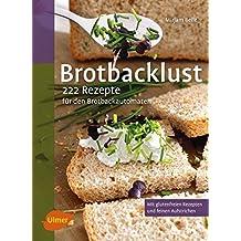 Brotbacklust: 222 Rezepte für den Brotbackautomaten
