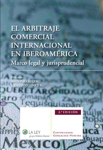 El arbitraje comercial internacional en Iberoamérica (2ª edición): Marco legal y jurisprudencial por ANTONIO HIERRO HERNÁNDEZ-MORA